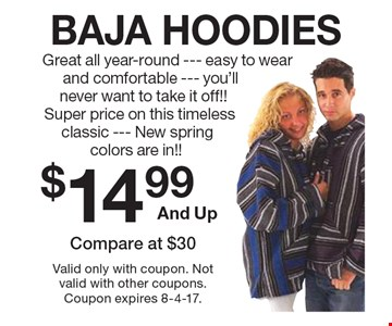 BAJA HOODIES $14.99 And Up. Great all year-round --- easy to wear and comfortable --- you'll never want to take it off!! Super price on this timeless classic --- New spring colors are in!! Compare at $30. Valid only with coupon. Not valid with other coupons. Coupon expires 8-4-17.