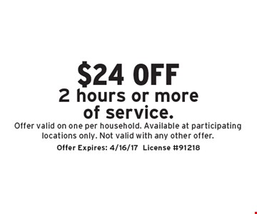 $24 off 2 hours or more of service. Offer valid on one per household. Available at participating locations only. Not valid with any other offer.. Offer Expires: 4/16/17License #91218