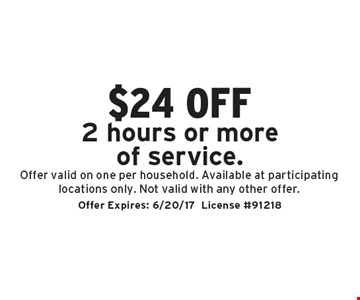 $24 off 2 hours or more of service. Offer valid on one per household. Available at participating locations only. Not valid with any other offer. Offer Expires: 6/20/17. License #91218