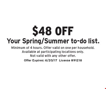$48 off Your Spring/Summer to-do list. Minimum of 4 hours. Offer valid on one per household. Available at participating locations only. Not valid with any other offer. Offer Expires: 6/20/17. License #91218