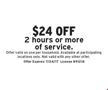 $24 off 2 hours or more of service. Offer valid on one per household. Available at participating locations only. Not valid with any other offer.. Offer Expires: 7/24/17License #91218