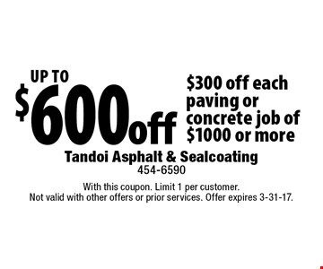 Up To $600 off. $300 off each paving or concrete job of $1000 or more. With this coupon. Limit 1 per customer.Not valid with other offers or prior services. Offer expires 3-31-17.