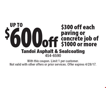 Up To $600 off. $300 off each paving or concrete job of $1000 or more. With this coupon. Limit 1 per customer. Not valid with other offers or prior services. Offer expires 4/28/17.