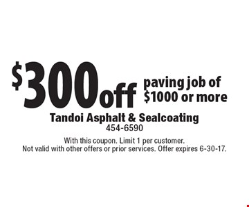 $300 off paving job of $1000 or more. With this coupon. Limit 1 per customer. Not valid with other offers or prior services. Offer expires 6-30-17.