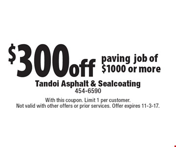 $300off pavingjob of $1000 or more. With this coupon. Limit 1 per customer.Not valid with other offers or prior services. Offer expires 11-3-17.