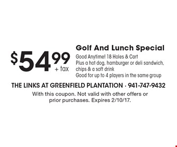 $54.99 + tax Golf And Lunch Special. Good Anytime! 18 Holes & Cart Plus a hot dog, hamburger or deli sandwich, chips & a soft drink. Good for up to 4 players in the same group. With this coupon. Not valid with other offers or prior purchases. Expires 2/10/17.
