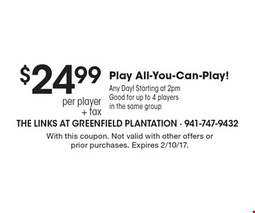 $24.99 per player + tax All-You-Can-Play! Any Day! Starting at 2pm. Good for up to 4 players in the same group. With this coupon. Not valid with other offers or prior purchases. Expires 2/10/17.