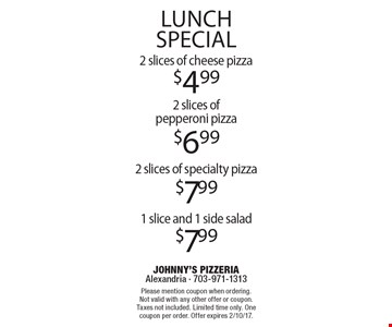 Lunch special. $4.99 2 slices of cheese pizza OR  $6.99 2 slices of pepperoni pizza OR $7.99 2 slices of specialty pizza OR $ 7.99 1 slice and 1 side salad. Please mention coupon when ordering. Not valid with any other offer or coupon. Taxes not included. Limited time only. One coupon per order. Offer expires 2/10/17.