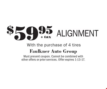 $59.95+ tax ALIGNMENT With the purchase of 4 tires. Must present coupon. Cannot be combined with other offers or prior services. Offer expires 1-13-17.