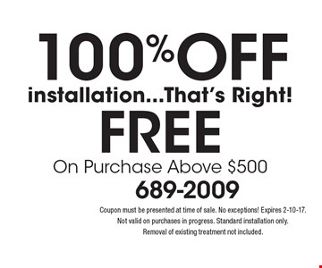 100% Off installation...That's Right! FREE On Purchase Above $500. Coupon must be presented at time of sale. No exceptions! Expires 2-10-17. Not valid on purchases in progress. Standard installation only. Removal of existing treatment not included.