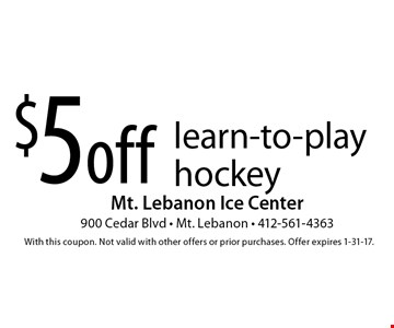 $5 off learn-to-play hockey. With this coupon. Not valid with other offers or prior purchases. Offer expires 1-31-17.