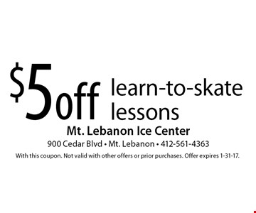 $5 off learn-to-skate lessons. With this coupon. Not valid with other offers or prior purchases. Offer expires 1-31-17.
