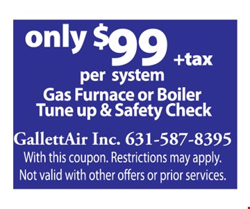 only $99 +tax per system Gas Furnace or Boiler Tune-up & Safety Check
