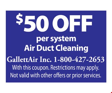 $50 Off per system Air Duct Cleaning. With this coupon. Restrictions may apply. Not valid with other offers or prior services.