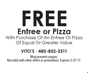 Free Entree or Pizza With Purchase Of An Entree Or Pizza Of Equal Or Greater Value. Must present coupon. Not valid with other offers or promotions. Expires 2-27-17.
