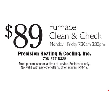 $89 Furnace Clean & Check. Monday - Friday 7:30am-3:30pm. Must present coupon at time of service. Residential only. Not valid with any other offers. Offer expires 1-31-17.