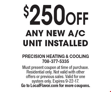 $250 OFF any new a/c unit installed. Must present coupon at time of purchase. Residential only. Not valid with other offers or previous sales. Valid for one system only. Expires 9-22-17. Go to LocalFlavor.com for more coupons.