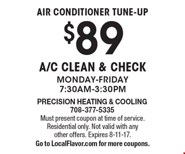 Air conditioner tune-up $89 A/C Clean & Check Monday-Friday 7:30am-3:30pm. Must present coupon at time of service. Residential only. Not valid with any other offers. Expires 8-11-17. Go to LocalFlavor.com for more coupons.