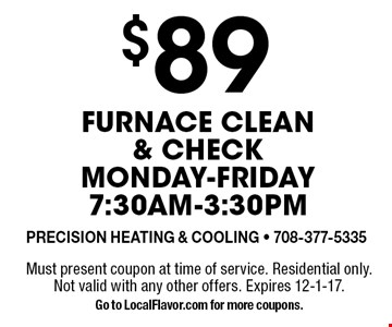 $89 Furnace clean & check. Monday-Friday 7:30am-3:30pm. Must present coupon at time of service. Residential only. Not valid with any other offers. Expires 12-1-17. Go to LocalFlavor.com for more coupons.