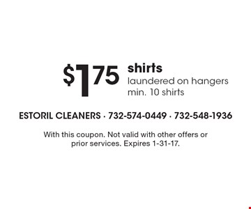 $1.75 for shirts laundered on hangers, min. of 10 shirts. With this coupon. Not valid with other offers or prior services. Expires 1-31-17.