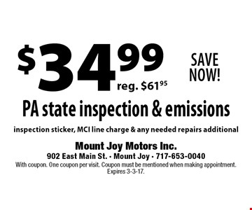Save Now! $34.99PA state inspection & emissions reg. $61.95inspection sticker, MCI line charge & any needed repairs additional. With coupon. One coupon per visit. Coupon must be mentioned when making appointment. Expires 3-3-17.