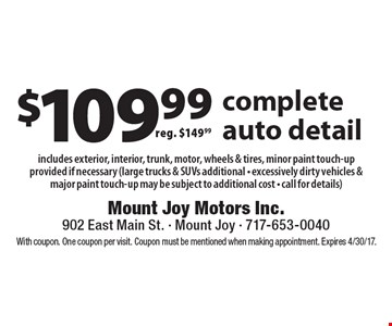 $109.99 complete auto detail reg. $149.99 includes exterior, interior, trunk, motor, wheels & tires, minor paint touch-up provided if necessary (large trucks & SUVs additional - excessively dirty vehicles & major paint touch-up may be subject to additional cost - call for details). With coupon. One coupon per visit. Coupon must be mentioned when making appointment. Expires 4/30/17.