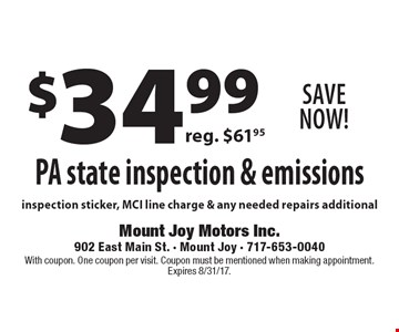 Save Now! $34.99 PA state inspection & emissions reg. $61.95 inspection sticker, MCI line charge & any needed repairs additional. With coupon. One coupon per visit. Coupon must be mentioned when making appointment. Expires 8/31/17.