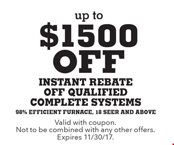 Up to $1500 off instant rebate off qualified complete systems. 98% efficient furnace, 18 seer and above. Valid with coupon. Not to be combined with any other offers. Expires 11/30/17.