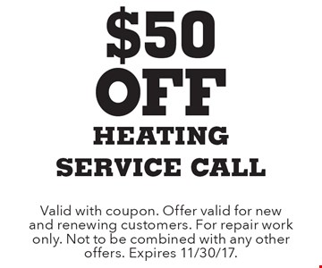 $50 Off heating service call. Valid with coupon. Offer valid for new and renewing customers. For repair work only. Not to be combined with any other offers. Expires 11/30/17.