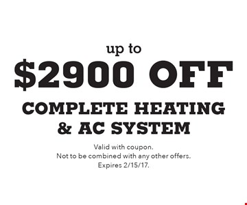 up to $2900 off complete heating & AC system. Valid with coupon. Not to be combined with any other offers. Expires 2/15/17.