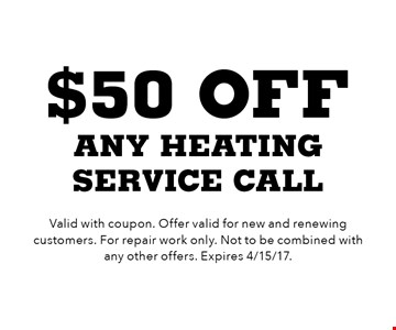 $50 off any heating service call. Valid with coupon. Offer valid for new and renewing customers. For repair work only. Not to be combined with any other offers. Expires 4/15/17.