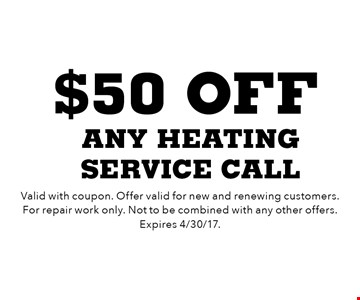 $50 off any heating service call. Valid with coupon. Offer valid for new and renewing customers. For repair work only. Not to be combined with any other offers. Expires 4/30/17.