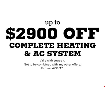 Up to $2900 off complete heating & AC system. Valid with coupon. Not to be combined with any other offers. Expires 4/30/17.
