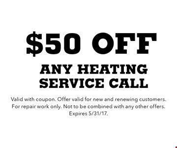 $50 off any heating service call. Valid with coupon. Offer valid for new and renewing customers. For repair work only. Not to be combined with any other offers. Expires 5/31/17.