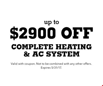 up to $2900 off complete heating & AC system. Valid with coupon. Not to be combined with any other offers. Expires 5/31/17.