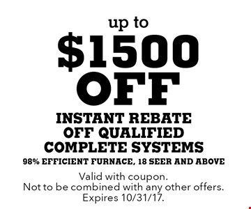 up to $1500 off instant rebate off qualified complete systems. 98% efficient furnace, 18 seer and above. Valid with coupon. Not to be combined with any other offers. Expires 10/31/17.