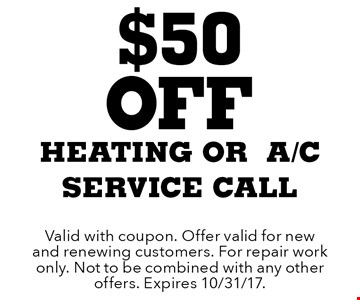 $50 Off heating or a/c service call. Valid with coupon. Offer valid for new and renewing customers. For repair work only. Not to be combined with any other offers. Expires 10/31/17.