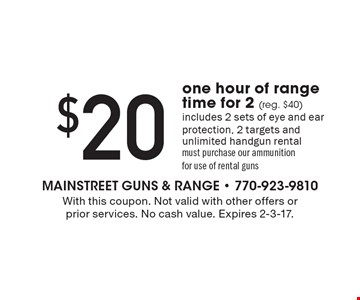 $20 one hour of range time for 2 (reg. $40). Includes 2 sets of eye and ear protection, 2 targets and unlimited handgun rental must purchase our ammunition for use of rental guns. With this coupon. Not valid with other offers or prior services. No cash value. Expires 2-3-17.
