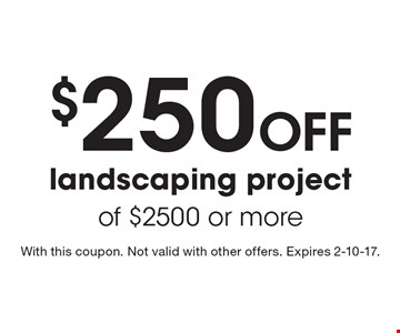 $250 Off landscaping project of $2500 or more. With this coupon. Not valid with other offers. Expires 2-10-17.