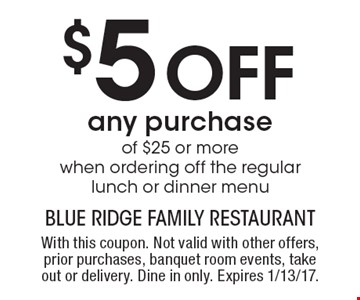 $5 Off any purchase of $25 or more when ordering off the regular lunch or dinner menu. With this coupon. Not valid with other offers, prior purchases, banquet room events, take out or delivery. Dine in only. Expires 1/13/17.