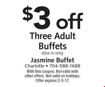 $3 off Three Adult Buffets, dine in only. With this coupon. Not valid with other offers. Not valid on holidays. Offer expires 2-3-17.