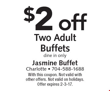 $2 off Two Adult Buffets, dine in only. With this coupon. Not valid with other offers. Not valid on holidays. Offer expires 2-3-17.