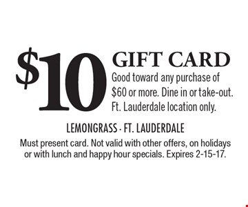 $10 gift card. Good toward any purchase of $60 or more. Dine in or take-out. Ft. Lauderdale location only. Must present card. Not valid with other offers, on holidays or with lunch and happy hour specials. Expires 2-15-17.