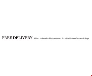 Free delivery within a 3-mile radius. Must present card. Not valid with other offers or on holidays.