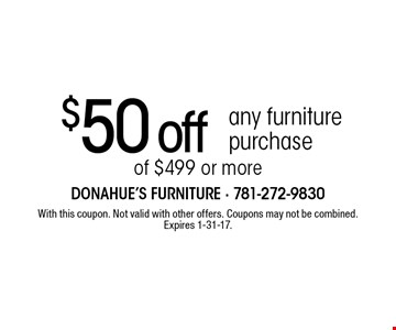 $50 off any furniture purchase of $499 or more. With this coupon. Not valid with other offers. Coupons may not be combined. Expires 1-31-17.