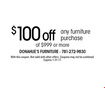 $100 off any furniture purchase of $999 or more. With this coupon. Not valid with other offers. Coupons may not be combined. Expires 1-31-17.