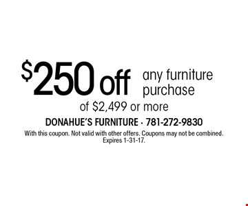 $250 off any furniture purchase of $2,499 or more. With this coupon. Not valid with other offers. Coupons may not be combined. Expires 1-31-17.