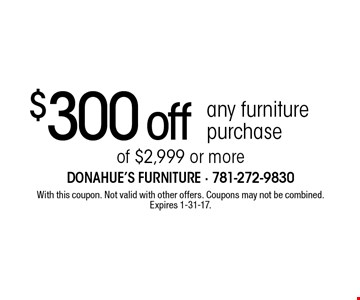 $300 off any furniture purchase of $2,999 or more. With this coupon. Not valid with other offers. Coupons may not be combined. Expires 1-31-17.