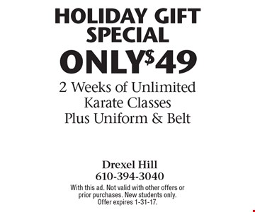 HOLIDAY GIFT SPECIAL! ONLY $49 for 2 Weeks of Unlimited Karate Classes Plus Uniform & Belt. With this ad. Not valid with other offers or prior purchases. New students only.Offer expires 1-31-17.