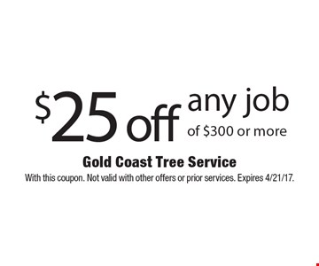 $25 off any job of $300 or more. With this coupon. Not valid with other offers or prior services. Expires 4/21/17.